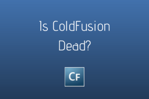 ColdFusion Developers and CIOs Often Ask: Is Adobe ColdFusion Dead