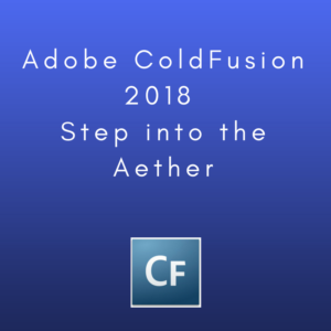 Adobe ColdFusion 2018: Step into the Aether