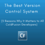 The Best Version Control System (3 Reasons Why It Matters to All ColdFusion Developers)