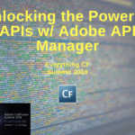 Everything CF Summit 2018: Unlocking the Power of APIs w/ Adobe API Manager