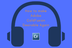How to Make Adobe ColdFusion Desirable Again
