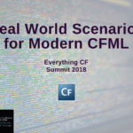 Everything CF Summit 2018: Real World Scenarios for Modern CFML